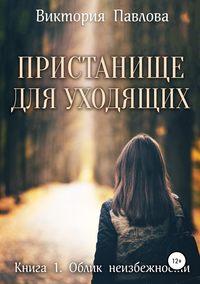 Купить книгу Пристанище для уходящих. Книга первая. Облик неизбежности, автора Виктории Павловой