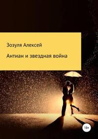 Купить книгу Антиан и зведная война, автора Алексея Юрьевича Зозули