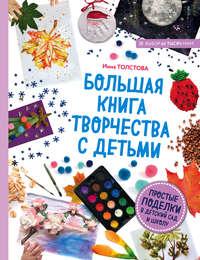 Купить книгу Большая книга творчества с детьми. Простые поделки в детский сад и школу, автора