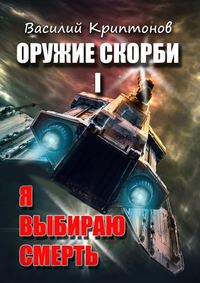 Купить книгу Оружие скорби. Книга 1. Я выбираю смерть, автора Василия Криптонова