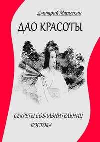Купить книгу Дао красоты. Секреты соблазнительниц Востока, автора Дмитрия Марыскина