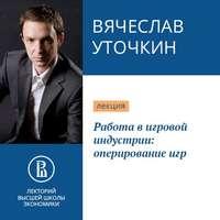 Купить книгу Работа в игровой индустрии: оперирование игр, автора Вячеслава Уточкина