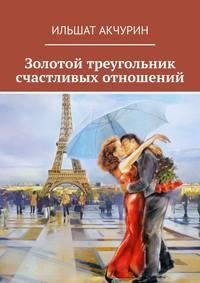 Купить книгу Золотой треугольник счастливых отношений, автора Ильшата Акчурина