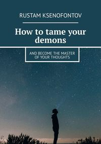 Купить книгу How to tame your demons. And become the master of your thoughts, автора