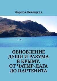 Купить книгу Обновление души и разума в Крыму. От Чатыр-Дага до Партенита, автора Ларисы Новицкой