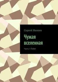 Купить книгу Чужая вселенная. Часть I: Побег, автора Сергея Владимировича Михеева