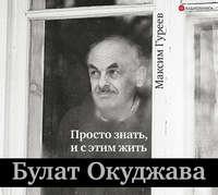 Купить книгу Булат Окуджава. Просто знать, и с этим жить, автора Максима Гуреева