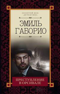 Купить книгу Преступление в Орсивале, автора Эмиля Габорио