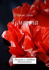 Купить книгу 4 Марта. Личность и любовная совместимость, автора Ирины Грит