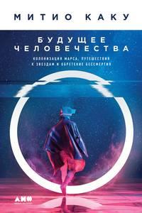 Купить книгу Будущее человечества. Колонизация Марса, путешествия к звездам и обретение бессмертия, автора Митио Каку