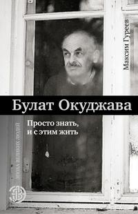 Купить книгу Булат Окуджава. Просто знать и с этим жить, автора Максима Гуреева