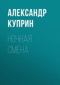 Купить книгу Ночная смена, автора А. И. Куприна