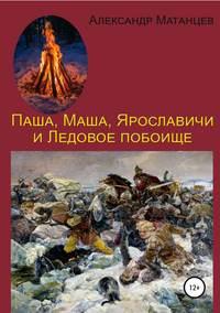 Купить книгу Паша, Маша, Ярославичи и Ледовое побоище, автора Александра Матанцева