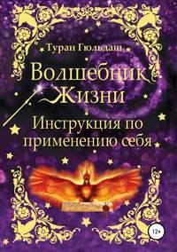 Купить книгу Волшебник жизни. Инструкция по применению себя, автора Турана Гюльдаш