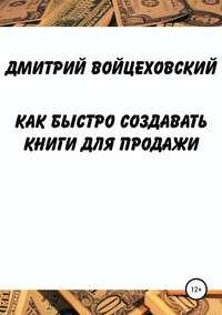 Купить книгу Как быстро создавать книги для продажи, автора Дмитрия Юрьевича Войцеховского