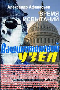 Купить книгу Вашингтонский узел. Время испытаний, автора Александра Афанасьева