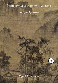 Купить книгу Реконструкция картины мира по Дао Дэ цзин, автора Юрия Юрьевича Соловьева