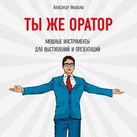 Купить книгу Ты же оратор. Мощные инструменты для выступлений и презентаций, автора Александра Яныхбаша