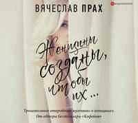 Купить книгу Женщины созданы, чтобы их…, автора Вячеслава Праха