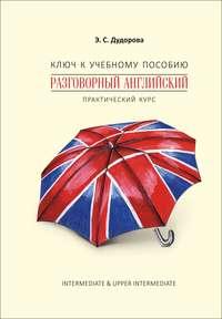 Купить книгу Ключ к учебному пособию «Разговорный английский. Практический курс», автора Э. С. Дудоровой