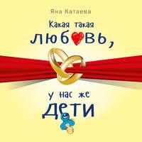 Купить книгу Какая такая любовь, у нас же дети!, автора Яны Катаевой