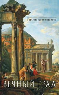 Купить книгу Вечный Град (сборник), автора Татьяны Александровой