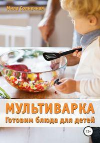 Купить книгу Мультиварка. Готовим блюда для детей, автора Милы Солнечной