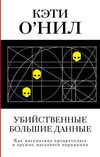 Купить книгу Убийственные большие данные. Как математика превратилась в оружие массового поражения, автора