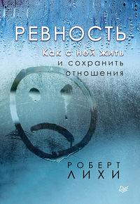 Купить книгу Ревность. Как с ней жить и сохранить отношения, автора Роберта Лихи