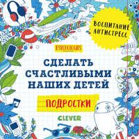 Купить книгу Подростки. Сделать счастливыми наших детей, автора Коллектива авторов