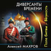 Купить книгу Диверсанты времени. Поле битвы – Вечность, автора Алексея Махрова