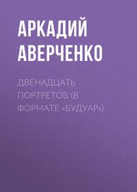 Купить книгу Двенадцать портретов (в формате «будуар»), автора Аркадия Тимофеевича Аверченко