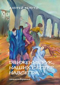 Купить книгу Движение рук наших сестер навсегда, автора Андрея Рапуто