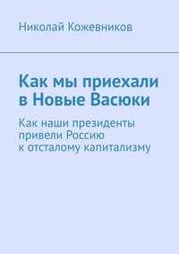 Купить книгу Как мы приехали в Новые Васюки. Как наши президенты привели Россию котсталому капитализму, автора Николая Кожевникова