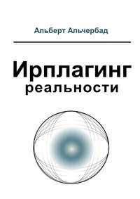 Купить книгу Ирплагинг реальности, автора Альберта Альчербада