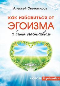 Купить книгу Как избавиться от эгоизма и быть счастливым. Любовь в действии, автора Алексея Светомирова