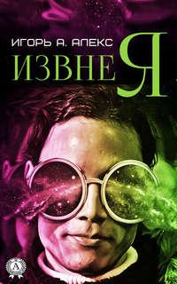 Купить книгу Извне я, автора Алекса Игоря А.