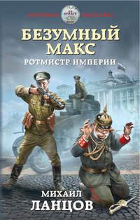 Купить книгу Безумный Макс. Ротмистр Империи, автора Михаила Ланцова