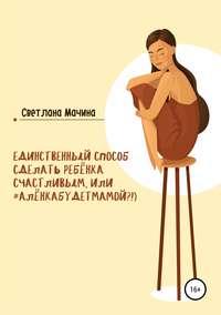 Купить книгу Единственный способ сделать ребёнка счастливым, или #алёнкабудетмамой?!), автора Светланы Владимировны Мачиной