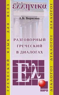 Купить книгу Разговорный греческий в диалогах, автора А. Б. Борисовой