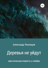 Купить книгу Деревья не уйдут, автора Александра Николаевича Лекомцева