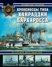 Купить книгу Броненосцы типа «Хайраддин Барбаросса». На службе двух империй, автора Владислава Гончарова