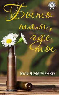 Купить книгу Быть там, где ты, автора Юлии Марченко