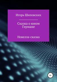 Купить книгу Сказка о юном Германе, автора Игоря Дасиевича Шиповских