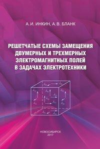 Купить книгу Решетчатые схемы замещения двумерных и трехмерных электромагнитных полей в задачах электротехники, автора А. И. Инкина