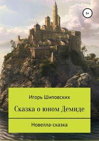 Купить книгу Сказка о юном Демиде, автора Игоря Дасиевича Шиповских