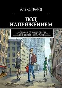 Купить книгу Под напряжением. История от лица Сергея. Без деления на главы, автора Алекса Гранда