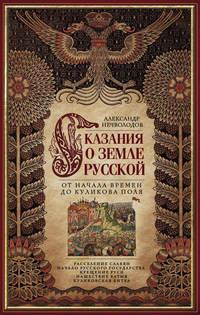 Купить книгу Сказания о земле Русской. От начала времен до Куликова поля, автора Александра Нечволодова