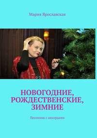 Купить книгу Новогодние, рождественские, зимние. Песенник саккордами, автора Марии Александровны Ярославской