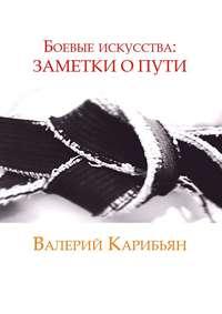 Купить книгу Боевые искусства: Заметки о Пути, автора Валерия Карибьяна